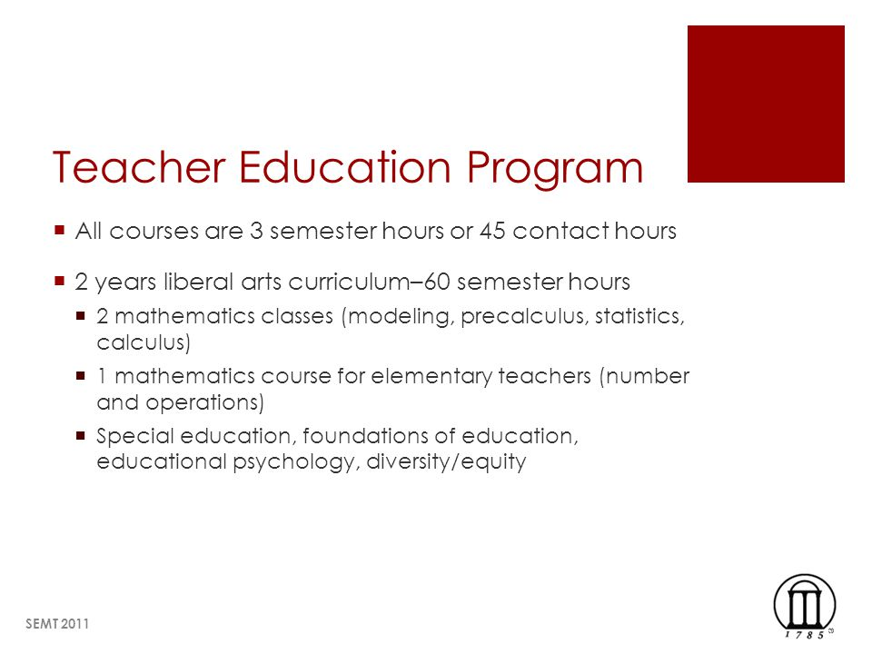 Teacher Education Program All courses are 3 semester hours or 45 contact hours 2 years liberal arts curriculum–60 semester hours 2 mathematics classes (modeling, precalculus, statistics, calculus) 1 mathematics course for elementary teachers (number and operations) Special education, foundations of education, educational psychology, diversity/equity SEMT 2011