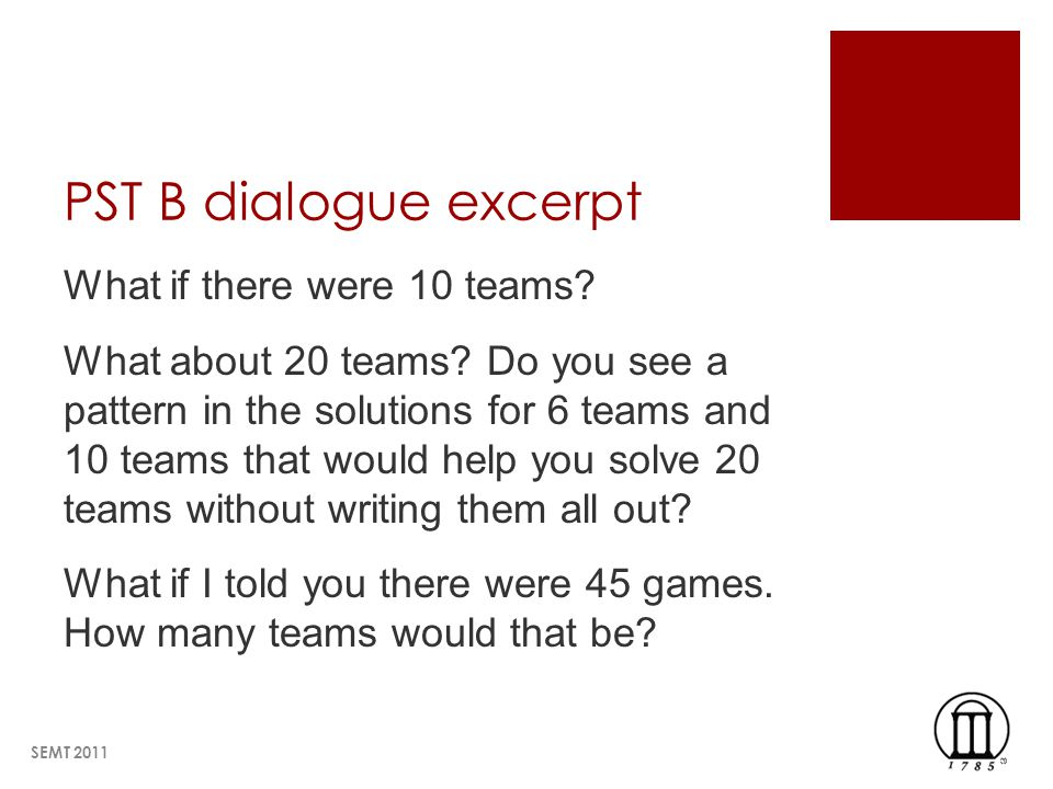 PST B dialogue excerpt What if there were 10 teams? What about 20 teams? Do you see a pattern in the solutions for 6 teams and 10 teams that would hel