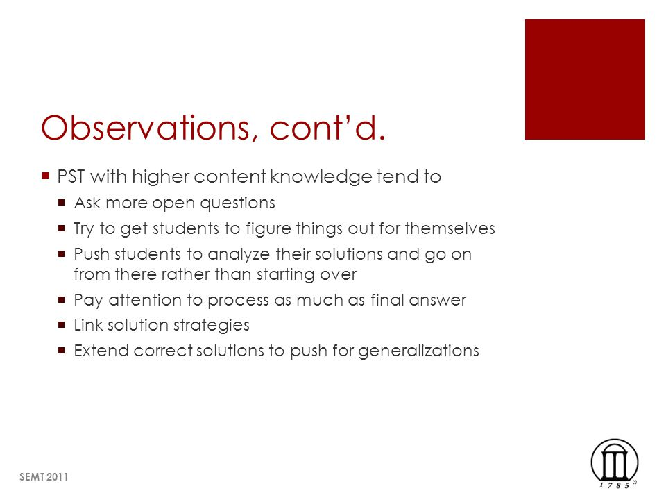 Observations, contd. PST with higher content knowledge tend to Ask more open questions Try to get students to figure things out for themselves Push st