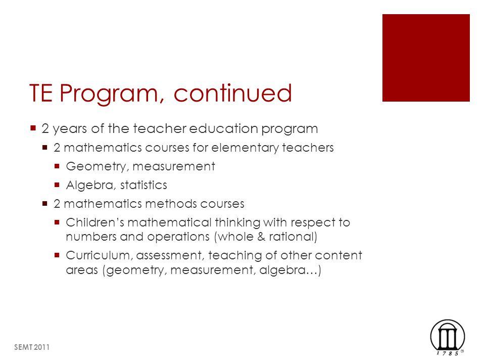 TE Program, continued 2 years of the teacher education program 2 mathematics courses for elementary teachers Geometry, measurement Algebra, statistics