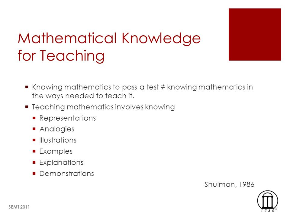 Mathematical Knowledge for Teaching Knowing mathematics to pass a test knowing mathematics in the ways needed to teach it. Teaching mathematics involv