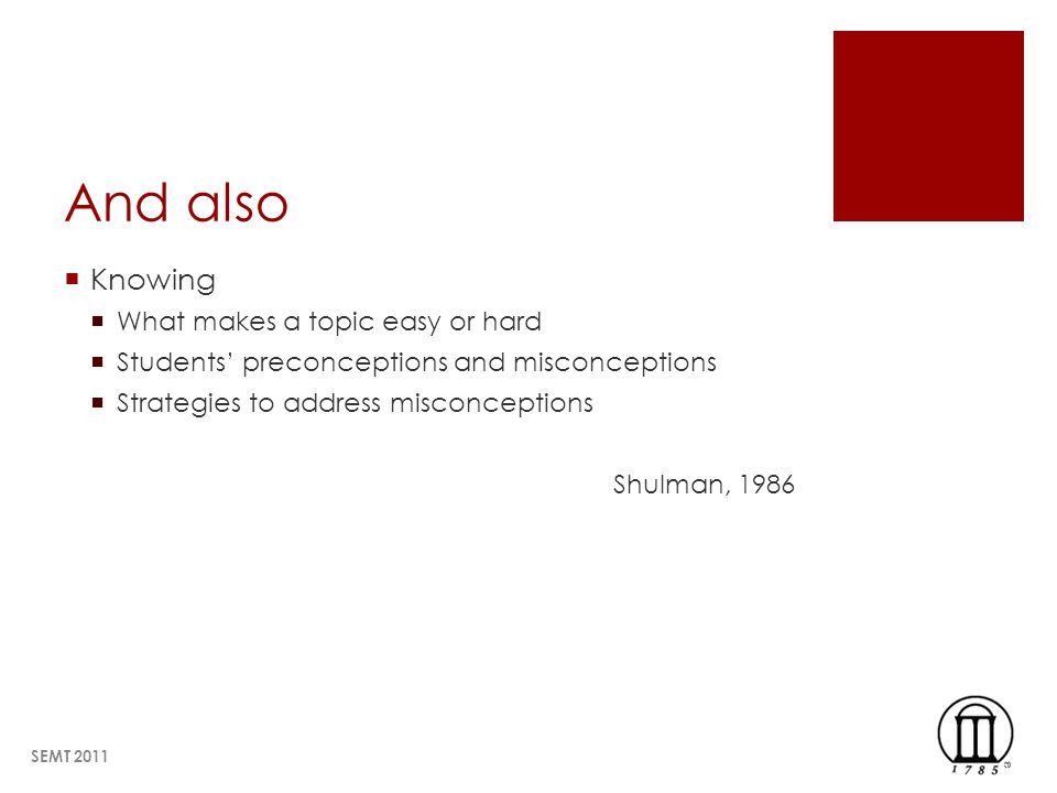 And also Knowing What makes a topic easy or hard Students preconceptions and misconceptions Strategies to address misconceptions Shulman, 1986 SEMT 2011