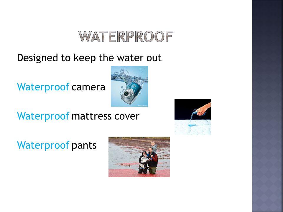 Designed to keep the water out Waterproof camera Waterproof mattress cover Waterproof pants