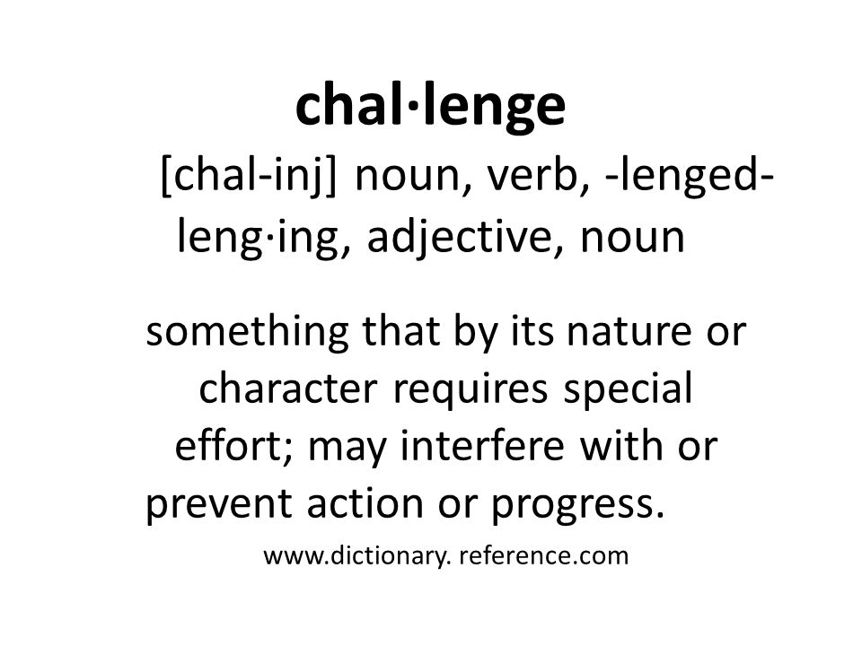chal·lenge [chal-inj] noun, verb, -lenged- leng·ing, adjective, noun something that by its nature or character requires special effort; may interfere