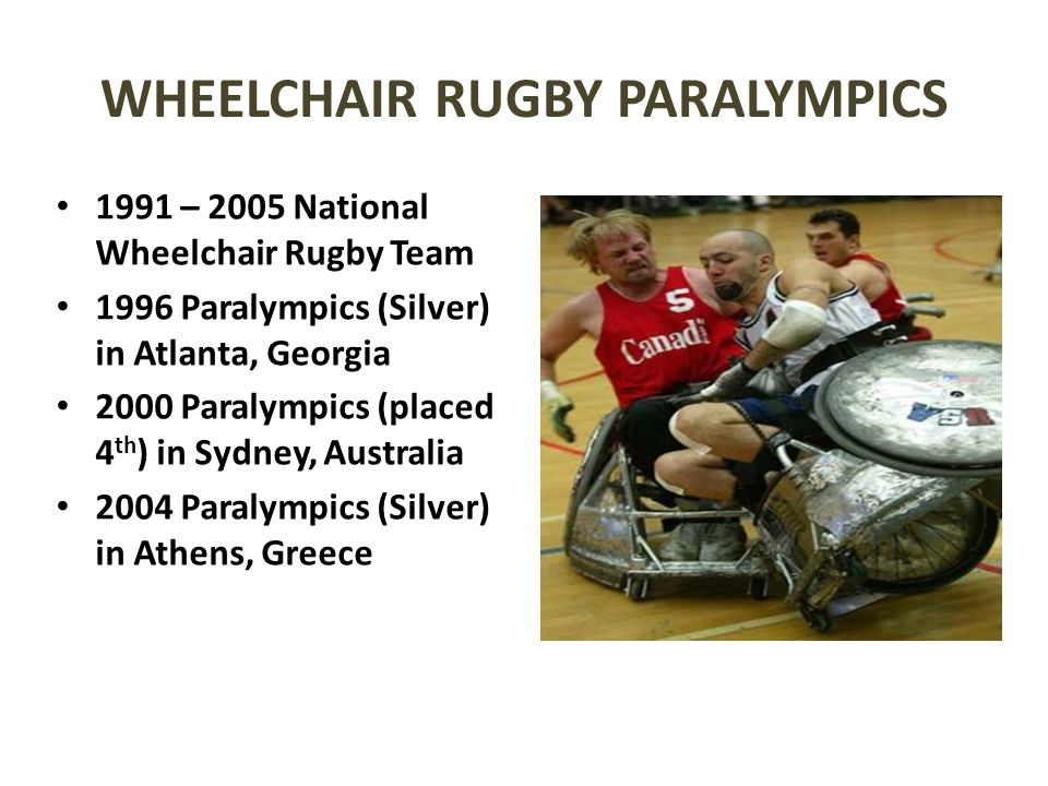 WHEELCHAIR RUGBY PARALYMPICS 1991 – 2005 National Wheelchair Rugby Team 1996 Paralympics (Silver) in Atlanta, Georgia 2000 Paralympics (placed 4 th )