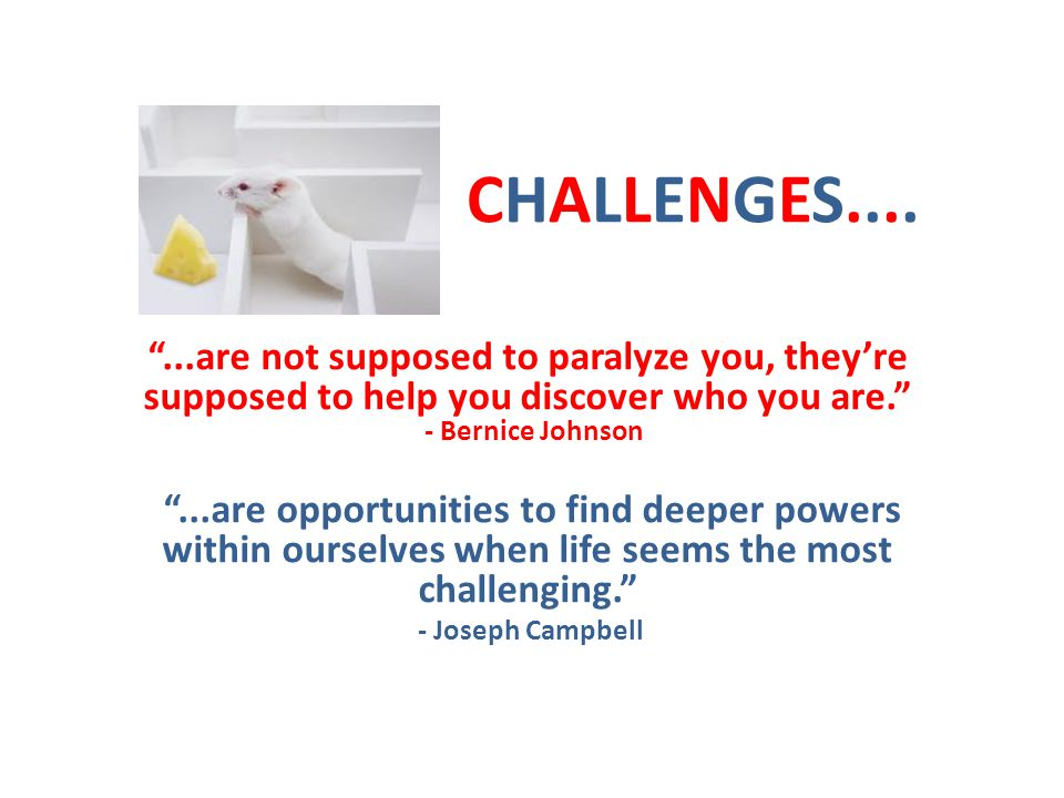 CHALLENGES.......are not supposed to paralyze you, theyre supposed to help you discover who you are.