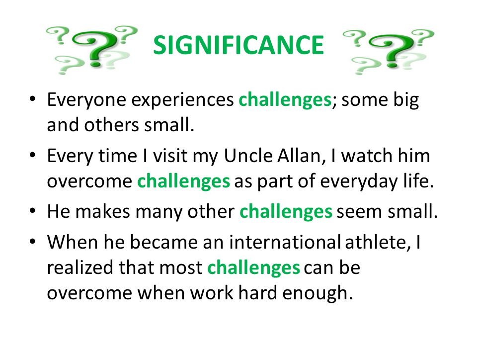 SIGNIFICANCE Everyone experiences challenges; some big and others small.