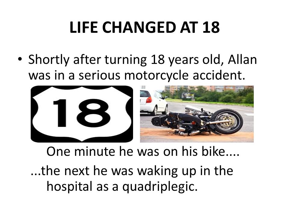 LIFE CHANGED AT 18 Shortly after turning 18 years old, Allan was in a serious motorcycle accident.