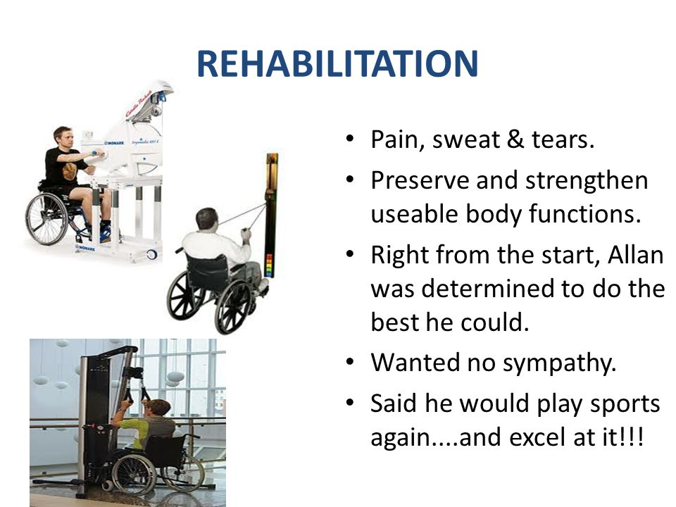 REHABILITATION Pain, sweat & tears.Preserve and strengthen useable body functions.
