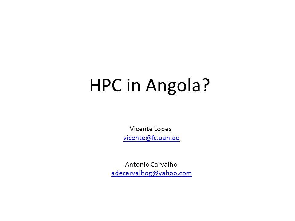 HPC in Angola? Vicente Lopes vicente@fc.uan.ao Antonio Carvalho adecarvalhog@yahoo.com