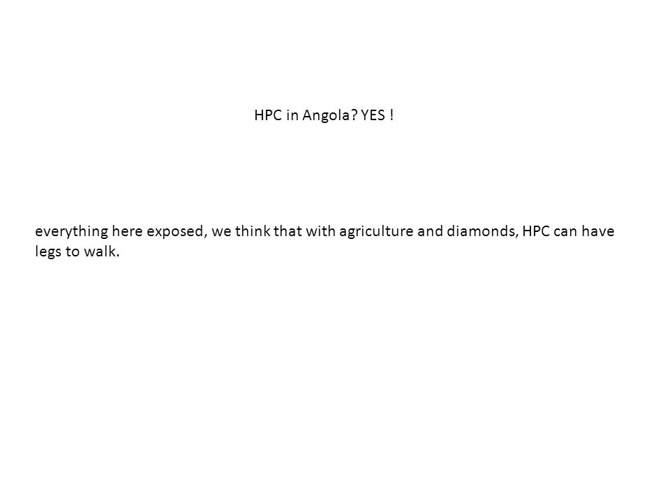 everything here exposed, we think that with agriculture and diamonds, HPC can have legs to walk. HPC in Angola? YES !