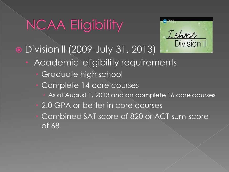 Division ll (2009-July 31, 2013) Academic eligibility requirements Graduate high school Complete 14 core courses As of August 1, 2013 and on complete 16 core courses 2.0 GPA or better in core courses Combined SAT score of 820 or ACT sum score of 68