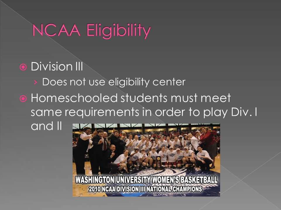 Division lll Does not use eligibility center Homeschooled students must meet same requirements in order to play Div.