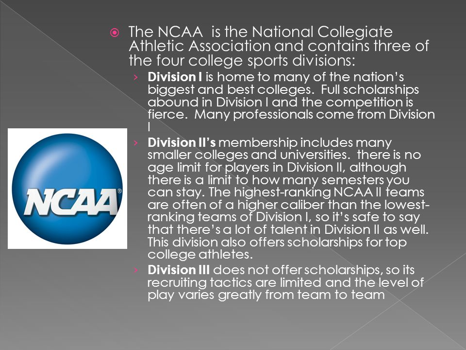 The NCAA is the National Collegiate Athletic Association and contains three of the four college sports divisions: Division I is home to many of the nations biggest and best colleges.
