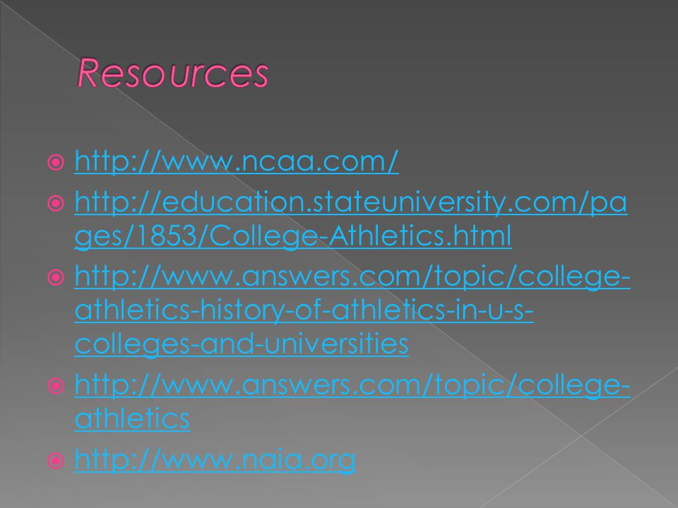 http://www.ncaa.com/ http://education.stateuniversity.com/pa ges/1853/College-Athletics.html http://education.stateuniversity.com/pa ges/1853/College-Athletics.html http://www.answers.com/topic/college- athletics-history-of-athletics-in-u-s- colleges-and-universities http://www.answers.com/topic/college- athletics-history-of-athletics-in-u-s- colleges-and-universities http://www.answers.com/topic/college- athletics http://www.answers.com/topic/college- athletics http://www.naia.org