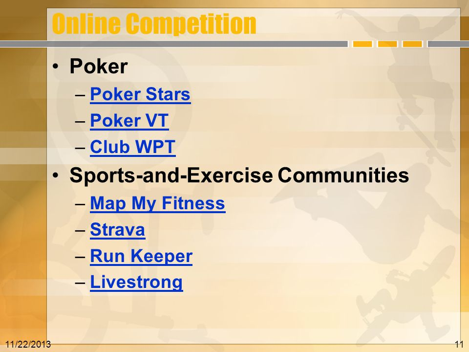 Online Competition Poker –Poker StarsPoker Stars –Poker VTPoker VT –Club WPTClub WPT Sports-and-Exercise Communities –Map My FitnessMap My Fitness –StravaStrava –Run KeeperRun Keeper –LivestrongLivestrong 11/22/201311