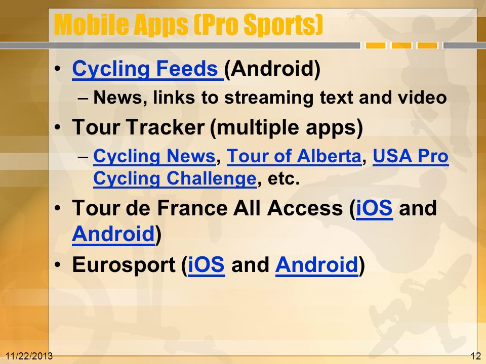 Mobile Apps (Pro Sports) Cycling Feeds (Android)Cycling Feeds –News, links to streaming text and video Tour Tracker (multiple apps) –Cycling News, Tour of Alberta, USA Pro Cycling Challenge, etc.Cycling NewsTour of AlbertaUSA Pro Cycling Challenge Tour de France All Access (iOS and Android)iOS Android Eurosport (iOS and Android)iOSAndroid 11/22/201312