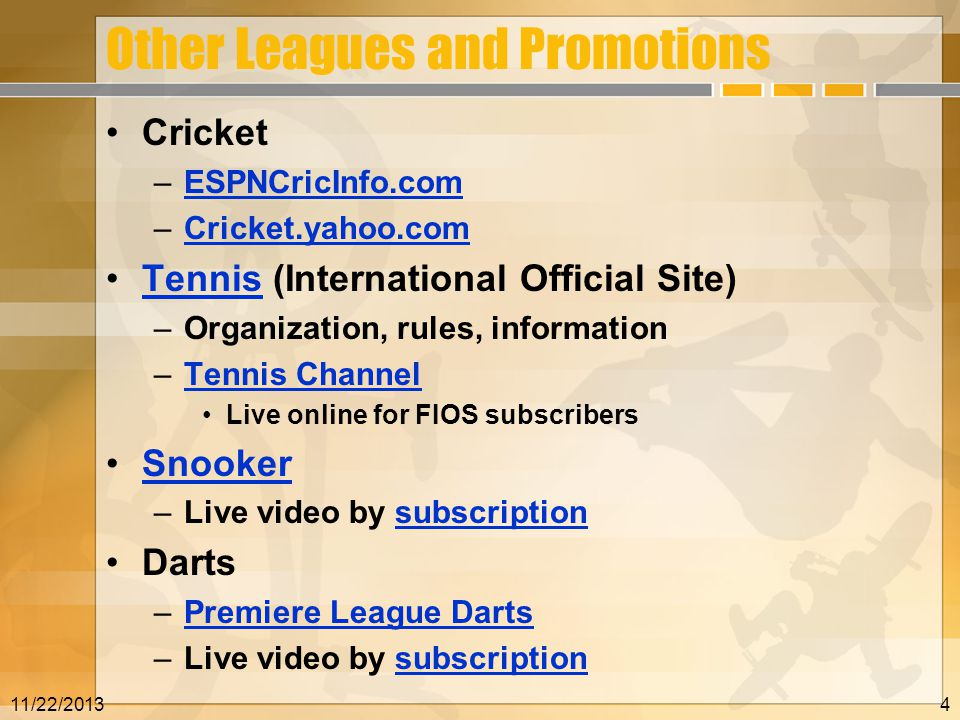 Other Leagues and Promotions Cricket –ESPNCricInfo.comESPNCricInfo.com –Cricket.yahoo.comCricket.yahoo.com Tennis (International Official Site)Tennis –Organization, rules, information –Tennis ChannelTennis Channel Live online for FIOS subscribers Snooker –Live video by subscriptionsubscription Darts –Premiere League DartsPremiere League Darts –Live video by subscriptionsubscription 11/22/20134
