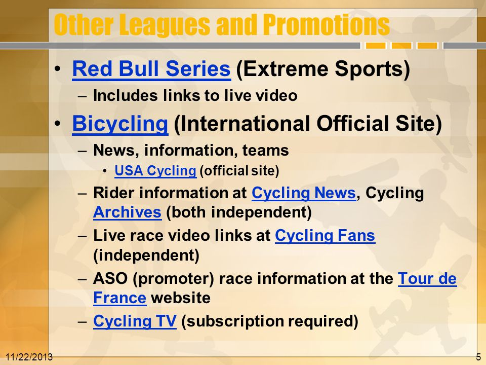 Other Leagues and Promotions Red Bull Series (Extreme Sports)Red Bull Series –Includes links to live video Bicycling (International Official Site)Bicycling –News, information, teams USA Cycling (official site)USA Cycling –Rider information at Cycling News, Cycling Archives (both independent)Cycling News Archives –Live race video links at Cycling Fans (independent)Cycling Fans –ASO (promoter) race information at the Tour de France websiteTour de France –Cycling TV (subscription required)Cycling TV 11/22/20135