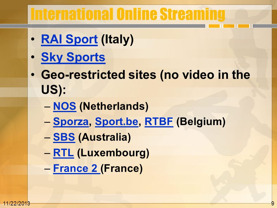 International Online Streaming RAI Sport (Italy)RAI Sport Sky Sports Geo-restricted sites (no video in the US): –NOS (Netherlands)NOS –Sporza, Sport.be, RTBF (Belgium)SporzaSport.beRTBF –SBS (Australia)SBS –RTL (Luxembourg)RTL –France 2 (France)France 2 11/22/20139
