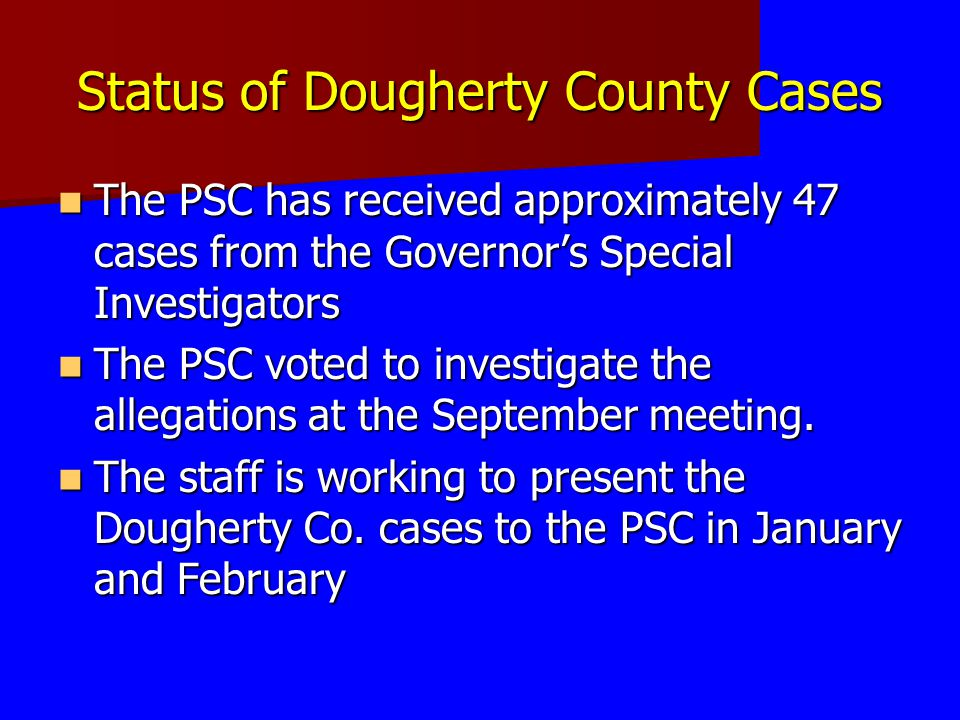 Status of Dougherty County Cases The PSC has received approximately 47 cases from the Governors Special Investigators The PSC has received approximate