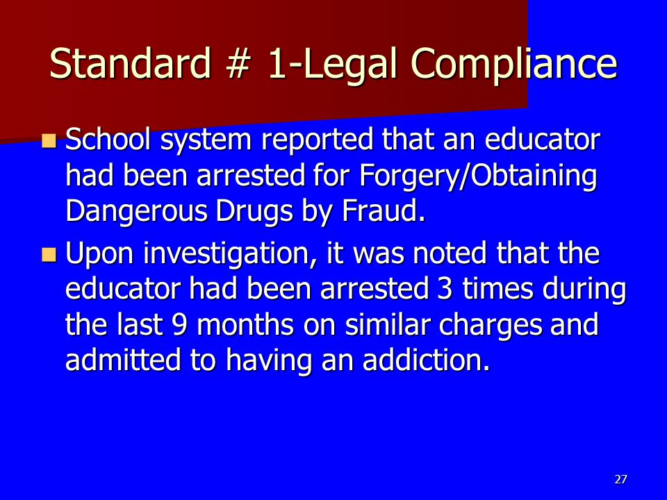 Standard # 1-Legal Compliance School system reported that an educator had been arrested for Forgery/Obtaining Dangerous Drugs by Fraud. School system
