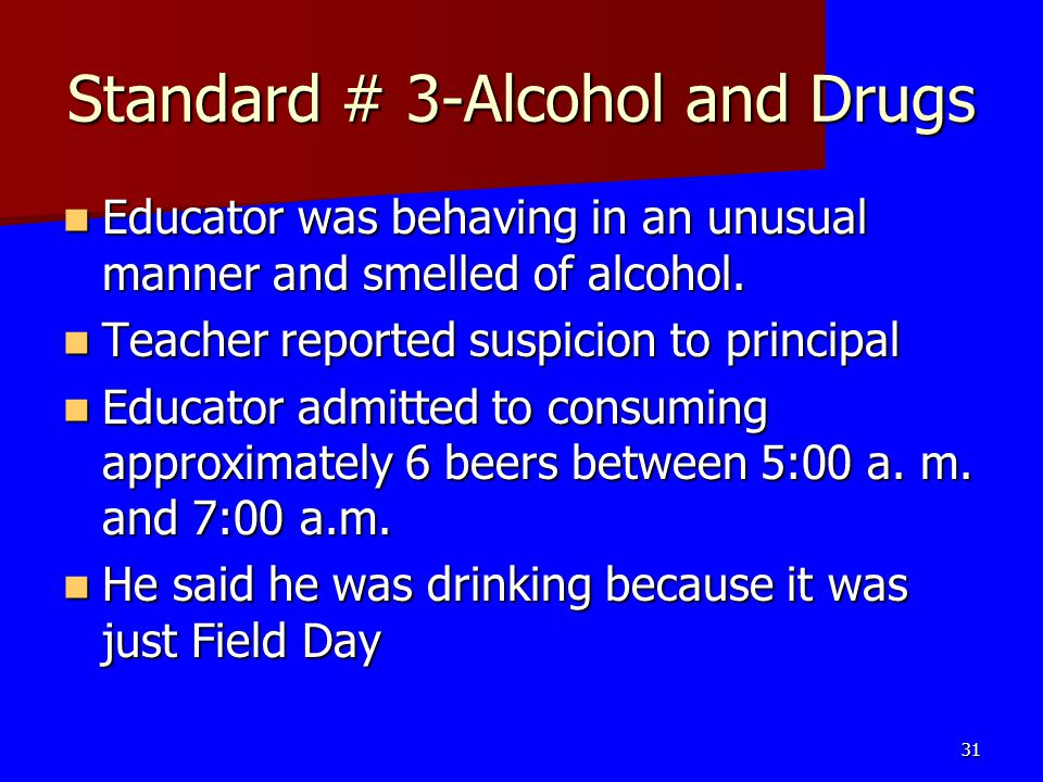 Standard # 3-Alcohol and Drugs Educator was behaving in an unusual manner and smelled of alcohol. Educator was behaving in an unusual manner and smell