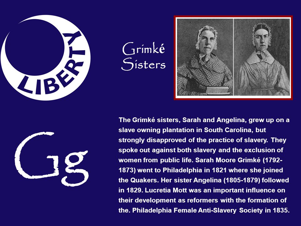 The Grimké sisters, Sarah and Angelina, grew up on a slave owning plantation in South Carolina, but strongly disapproved of the practice of slavery. T