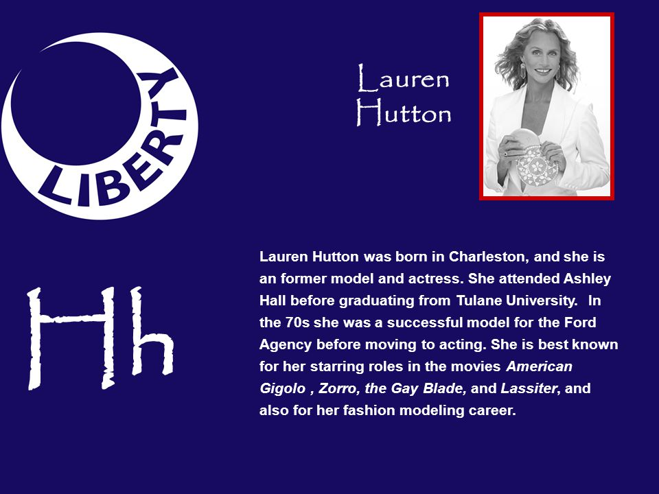 Lauren Hutton was born in Charleston, and she is an former model and actress. She attended Ashley Hall before graduating from Tulane University. In th