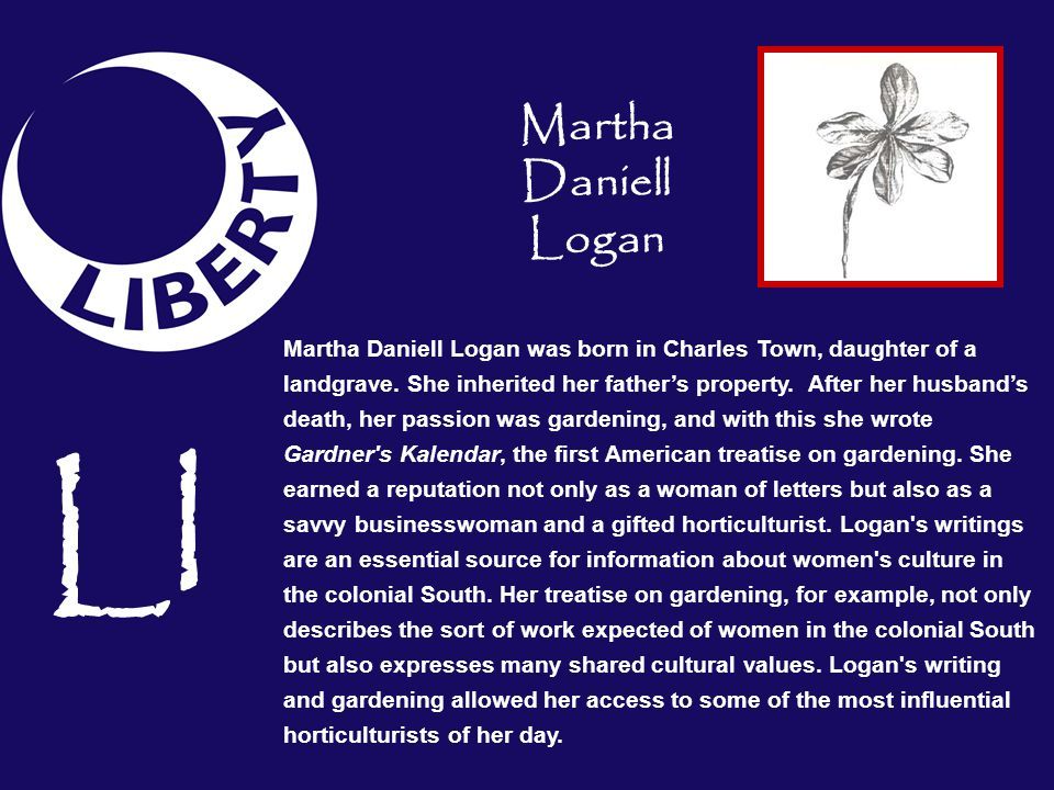 Martha Daniell Logan was born in Charles Town, daughter of a landgrave. She inherited her fathers property. After her husbands death, her passion was