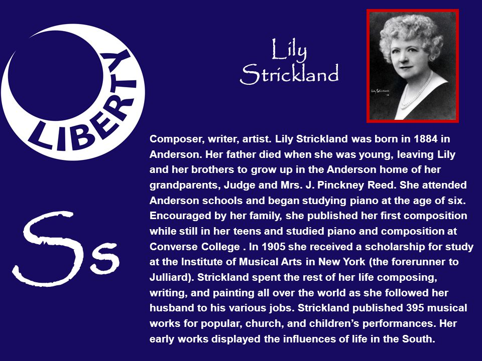 Ss Composer, writer, artist. Lily Strickland was born in 1884 in Anderson. Her father died when she was young, leaving Lily and her brothers to grow u