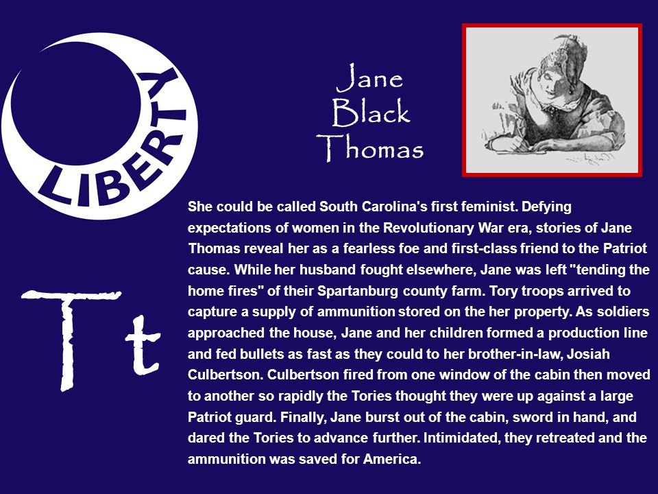 Tt She could be called South Carolina's first feminist. Defying expectations of women in the Revolutionary War era, stories of Jane Thomas reveal her