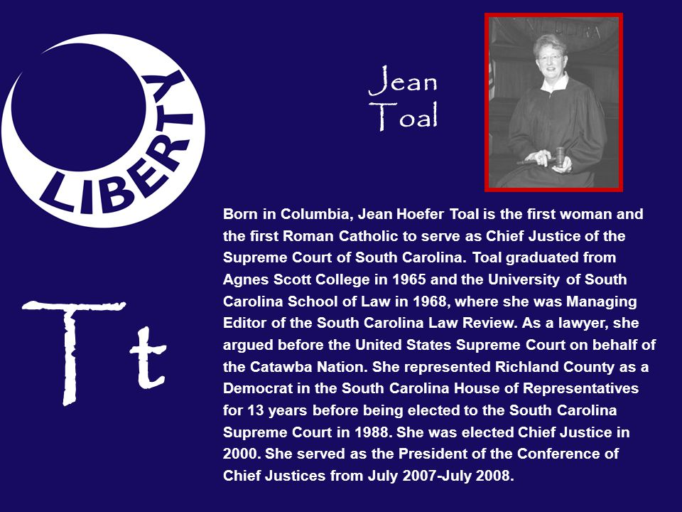 Tt Born in Columbia, Jean Hoefer Toal is the first woman and the first Roman Catholic to serve as Chief Justice of the Supreme Court of South Carolina