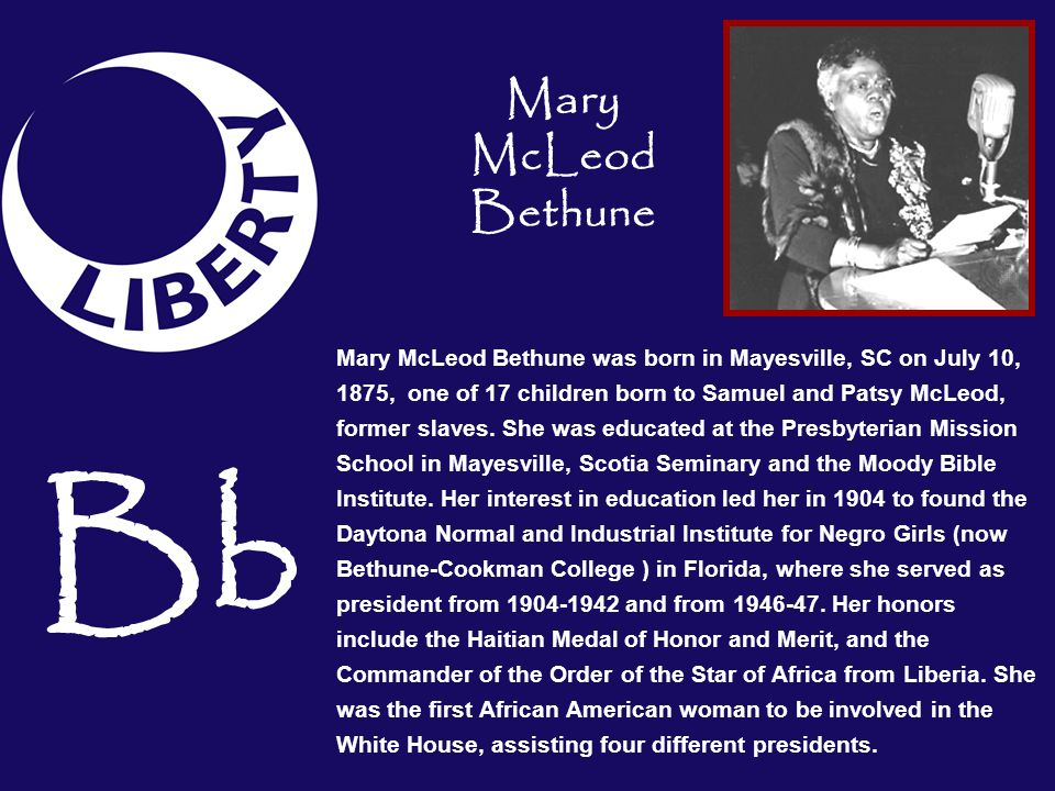 Bb Mary McLeod Bethune was born in Mayesville, SC on July 10, 1875, one of 17 children born to Samuel and Patsy McLeod, former slaves. She was educate