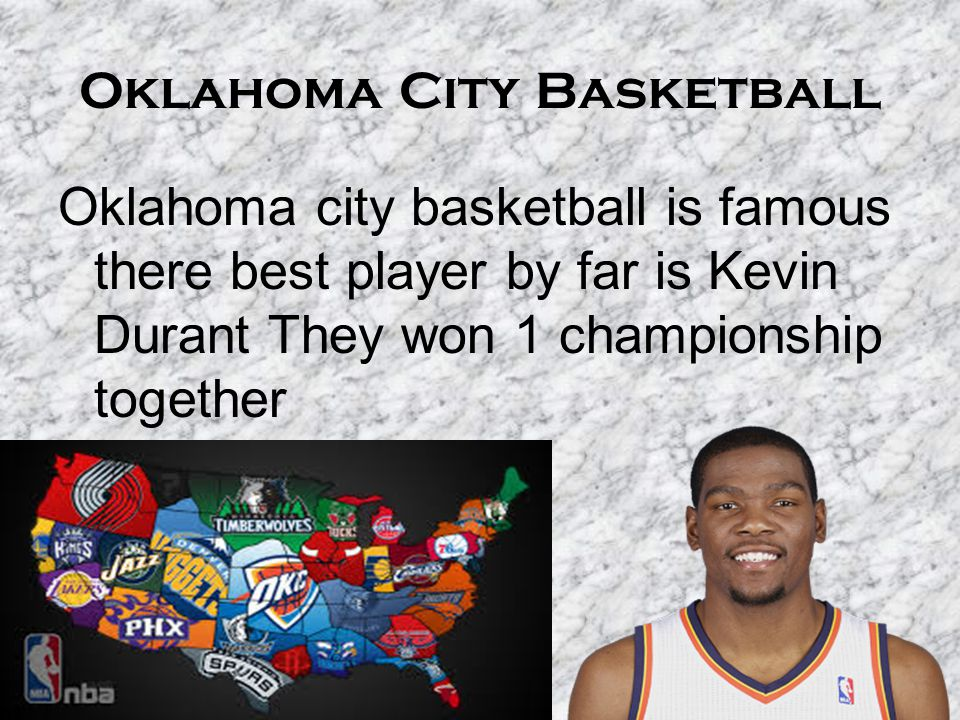 Oklahoma City Basketball Oklahoma city basketball is famous there best player by far is Kevin Durant They won 1 championship together
