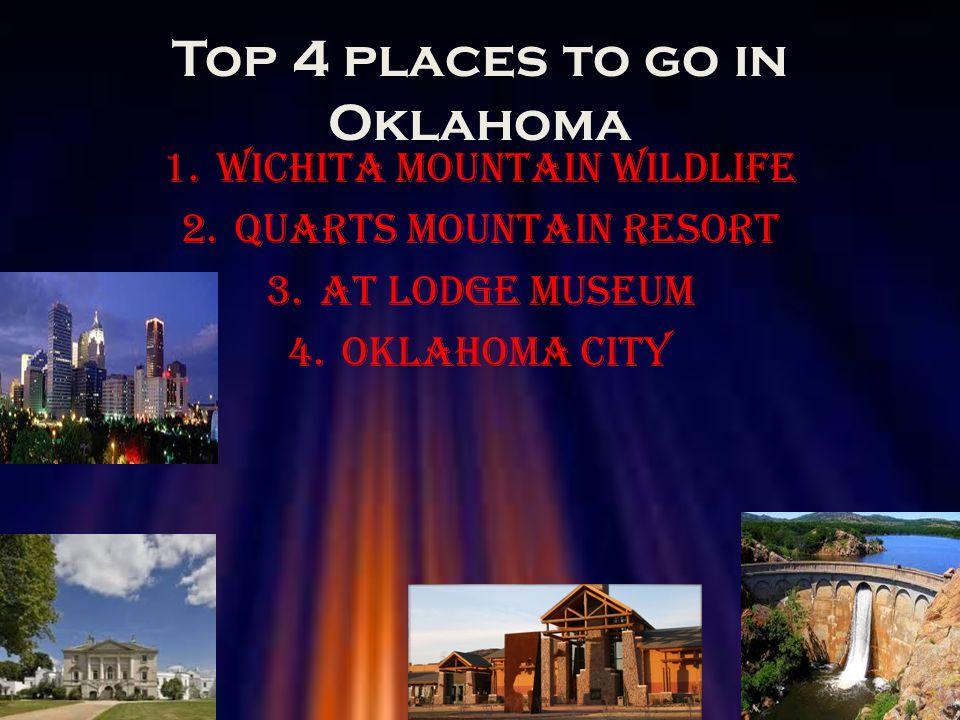 Top 4 places to go in Oklahoma 1.Wichita mountain wildlife 2.Quarts mountain resort 3.AT lodge museum 4.Oklahoma city