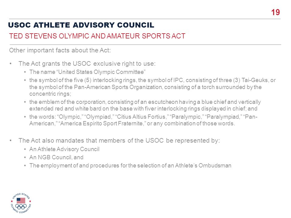 19 USOC ATHLETE ADVISORY COUNCIL The Act grants the USOC exclusive right to use: The name United States Olympic Committee the symbol of the five (5) i