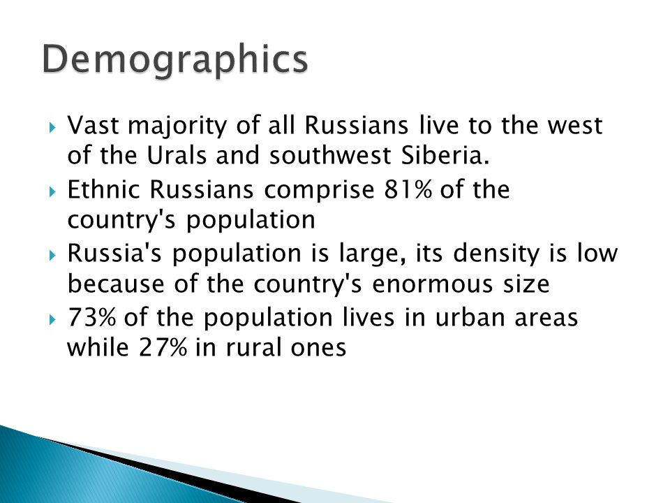 Vast majority of all Russians live to the west of the Urals and southwest Siberia. Ethnic Russians comprise 81% of the country's population Russia's p