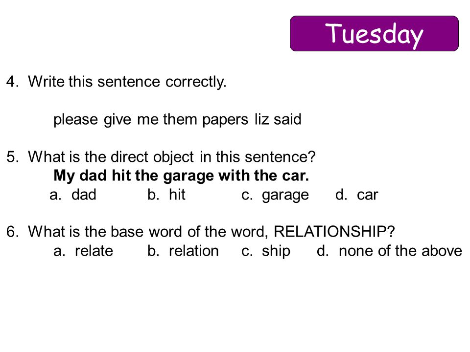 4. Write this sentence correctly. please give me them papers liz said 5. What is the direct object in this sentence? My dad hit the garage with the ca
