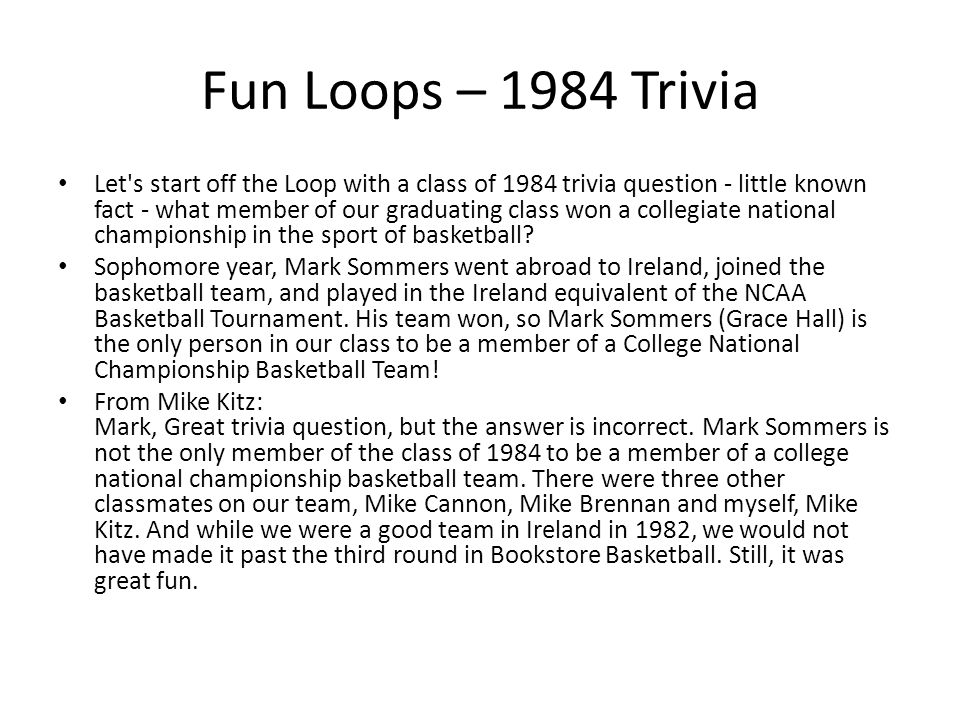Fun Loops – 1984 Trivia Let s start off the Loop with a class of 1984 trivia question - little known fact - what member of our graduating class won a collegiate national championship in the sport of basketball.