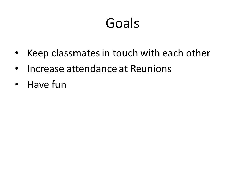 Goals Keep classmates in touch with each other Increase attendance at Reunions Have fun