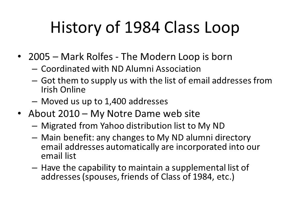 History of 1984 Class Loop 2005 – Mark Rolfes - The Modern Loop is born – Coordinated with ND Alumni Association – Got them to supply us with the list of email addresses from Irish Online – Moved us up to 1,400 addresses About 2010 – My Notre Dame web site – Migrated from Yahoo distribution list to My ND – Main benefit: any changes to My ND alumni directory email addresses automatically are incorporated into our email list – Have the capability to maintain a supplemental list of addresses (spouses, friends of Class of 1984, etc.)