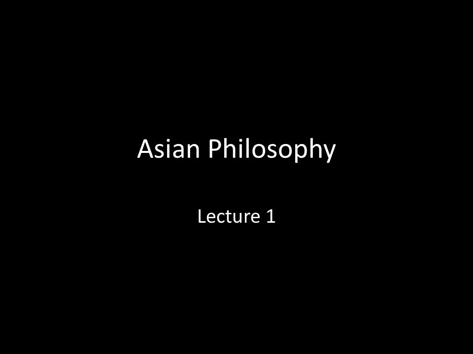 Asian Philosophy Lecture 1