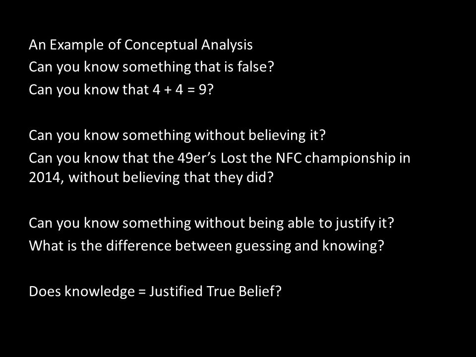 An Example of Conceptual Analysis Can you know something that is false? Can you know that 4 + 4 = 9? Can you know something without believing it? Can