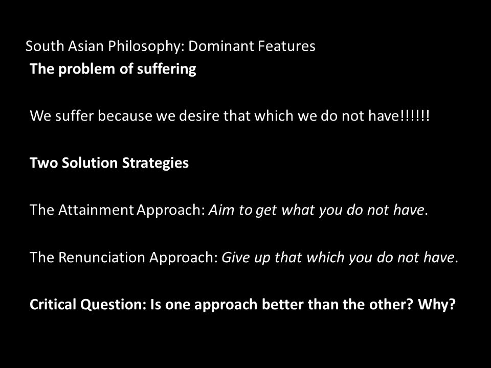 South Asian Philosophy: Dominant Features The problem of suffering We suffer because we desire that which we do not have!!!!!! Two Solution Strategies