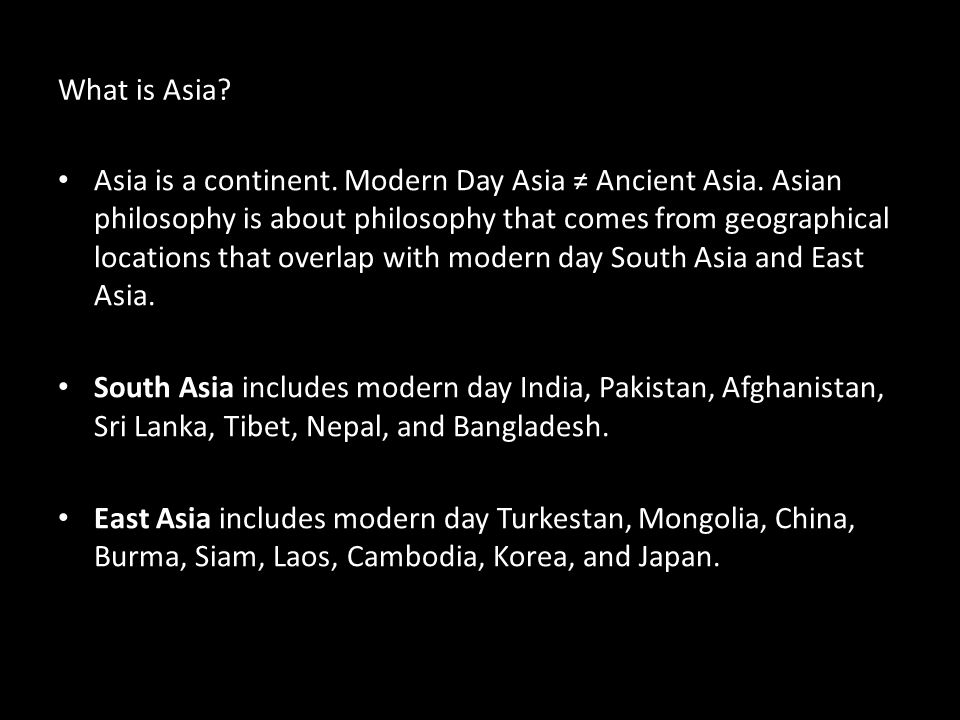 What is Asia? Asia is a continent. Modern Day Asia Ancient Asia. Asian philosophy is about philosophy that comes from geographical locations that over