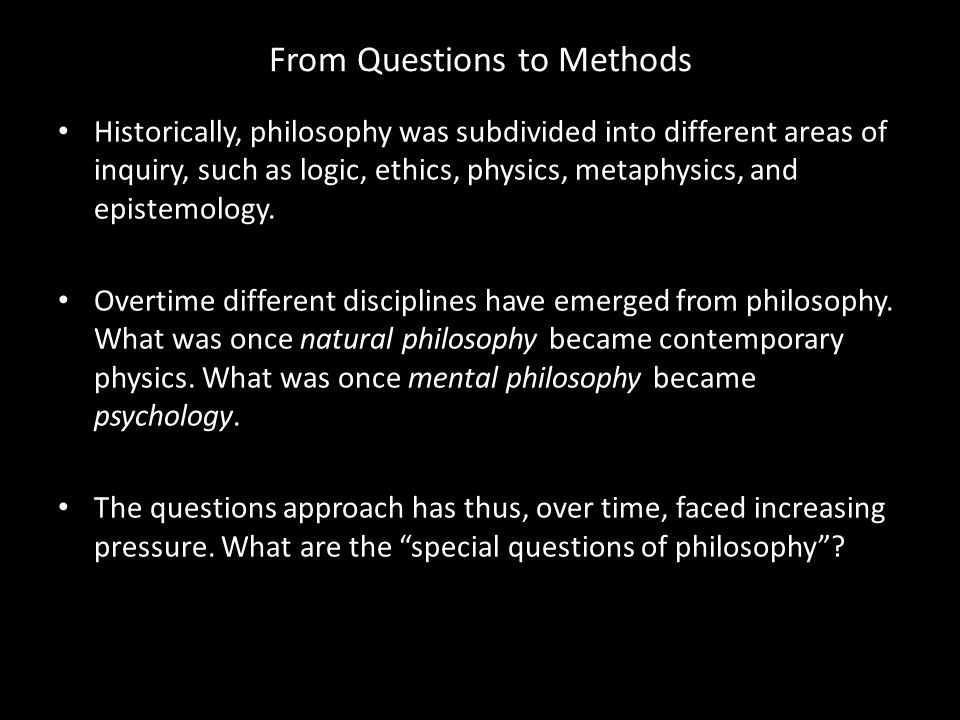 From Questions to Methods Historically, philosophy was subdivided into different areas of inquiry, such as logic, ethics, physics, metaphysics, and ep