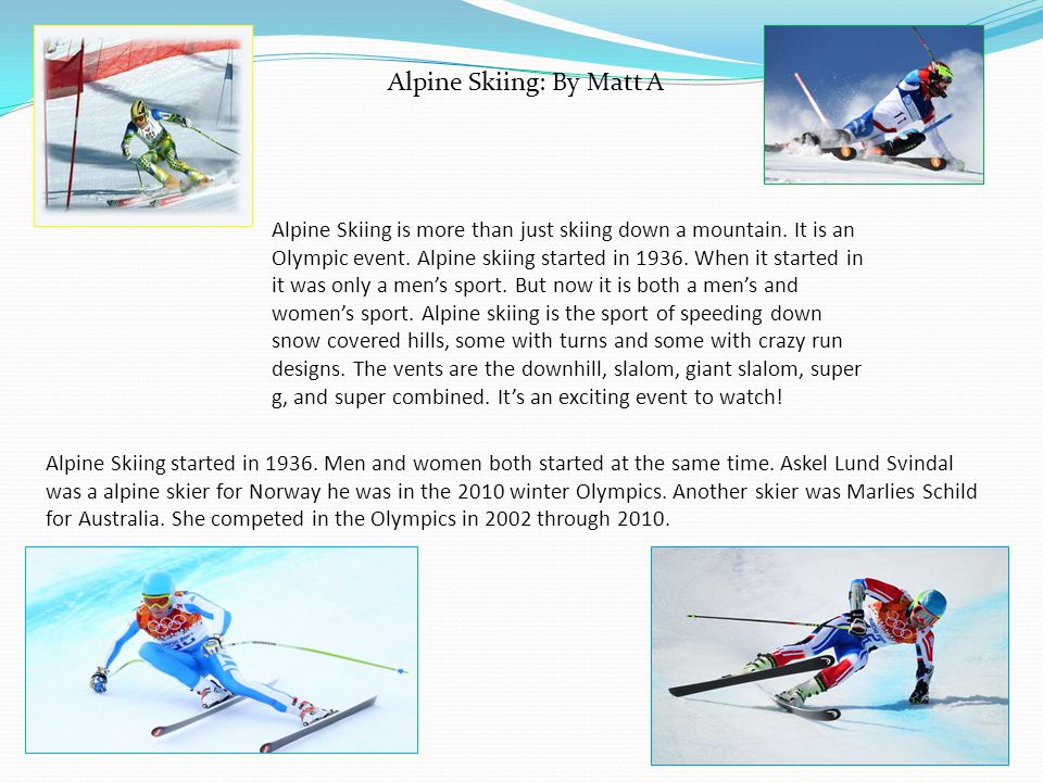Alpine Skiing is more than just skiing down a mountain. It is an Olympic event. Alpine skiing started in 1936. When it started in it was only a mens s
