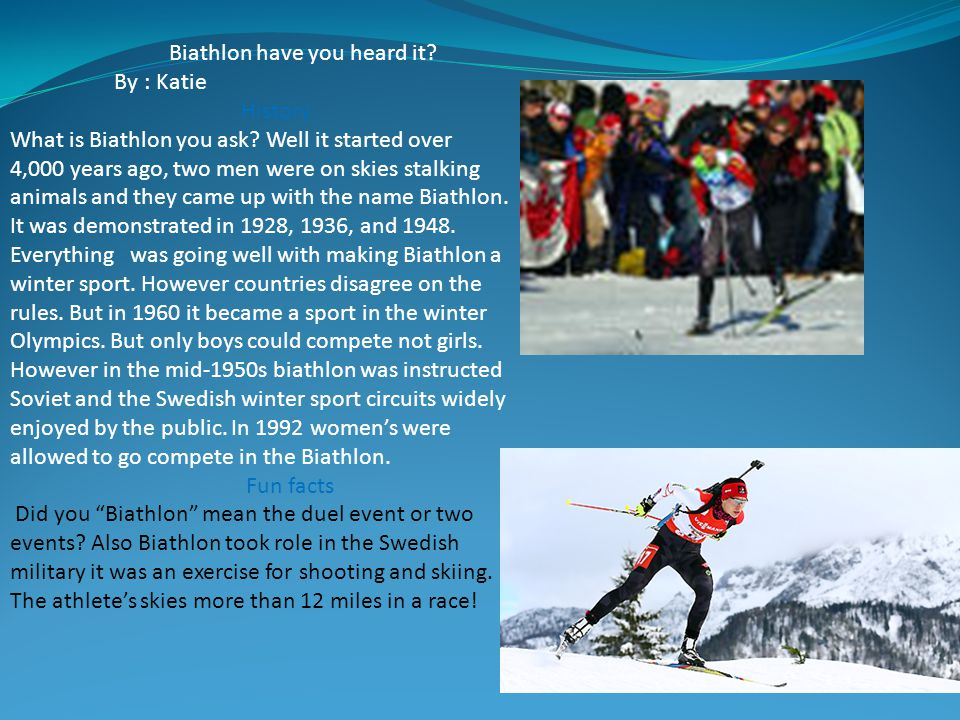 Biathlon have you heard it? By : Katie History What is Biathlon you ask? Well it started over 4,000 years ago, two men were on skies stalking animals