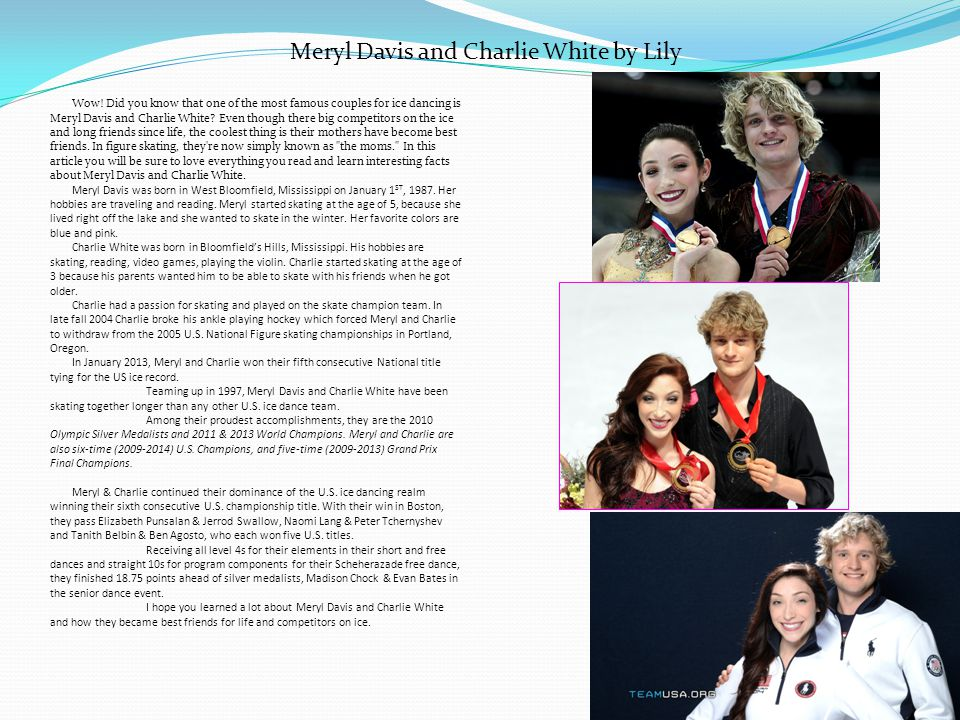 Wow! Did you know that one of the most famous couples for ice dancing is Meryl Davis and Charlie White? Even though there big competitors on the ice a